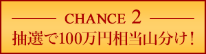 Chance2 抽選で100万円相当山分け!