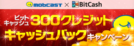 モブキャスト×ビットキャッシュキャンペーン 全員に300クレジットプレゼント!