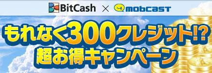 mobcast×BitCash もれなく300クレジット!?超お得キャンペーン
